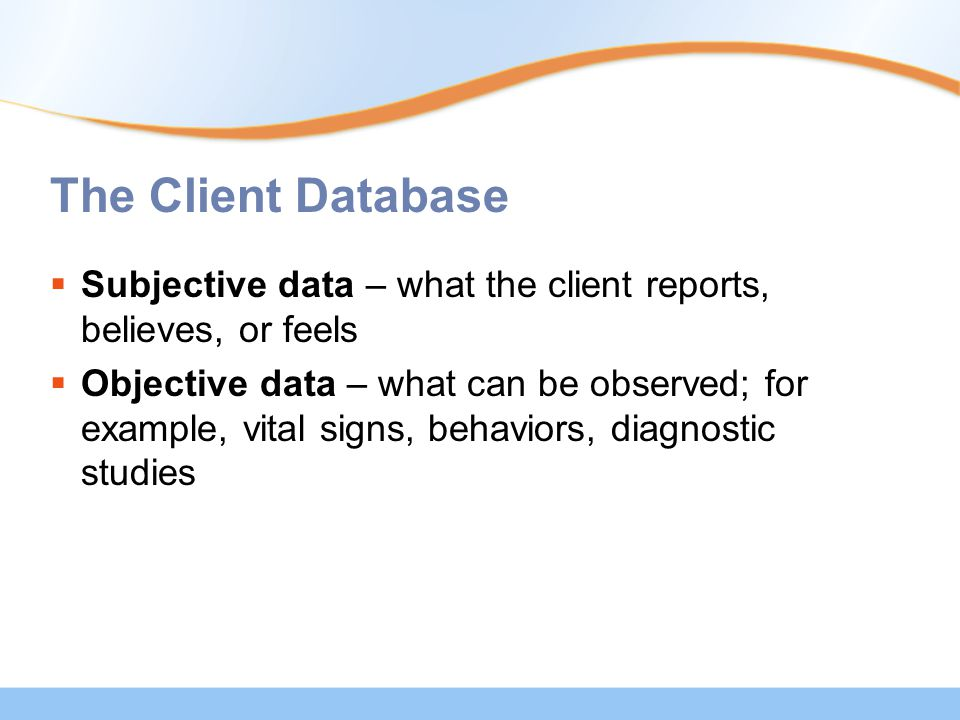 The Client Database  Subjective data – what the client reports, believes, or feels  Objective data – what can be observed; for example, vital signs, behaviors, diagnostic studies