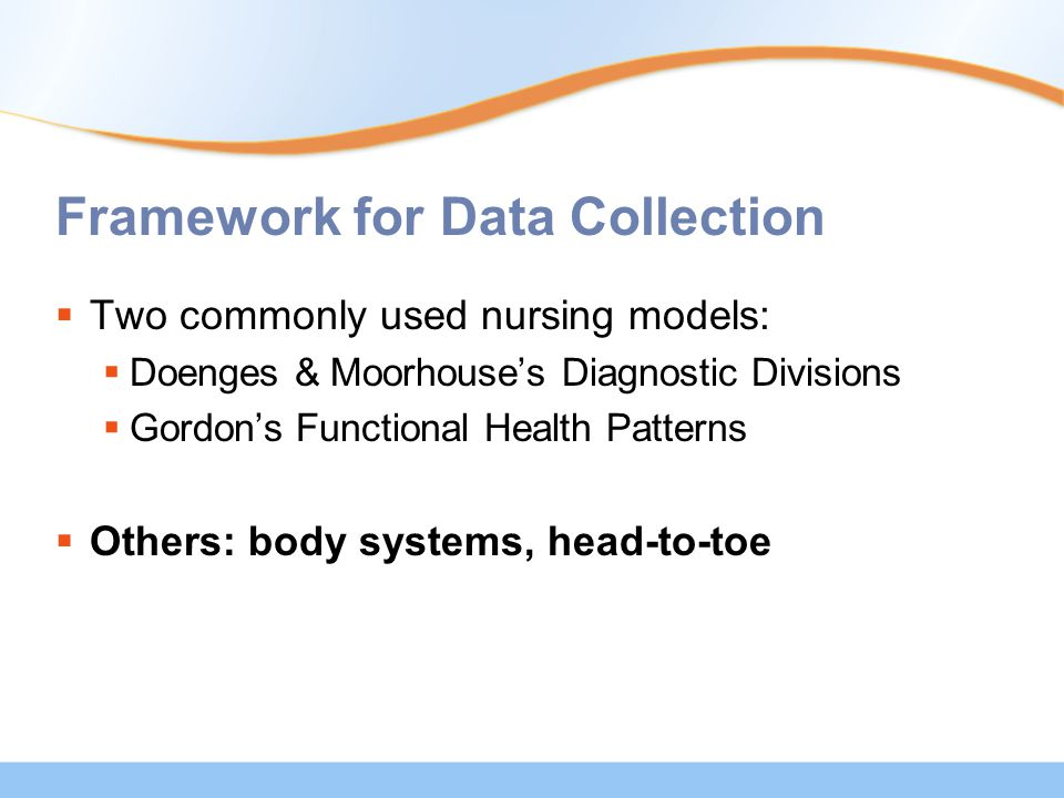 Framework for Data Collection  Two commonly used nursing models:  Doenges & Moorhouse's Diagnostic Divisions  Gordon's Functional Health Patterns  Others: body systems, head-to-toe