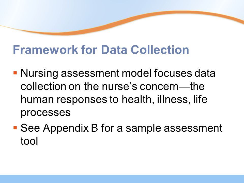 Framework for Data Collection  Nursing assessment model focuses data collection on the nurse's concern—the human responses to health, illness, life p