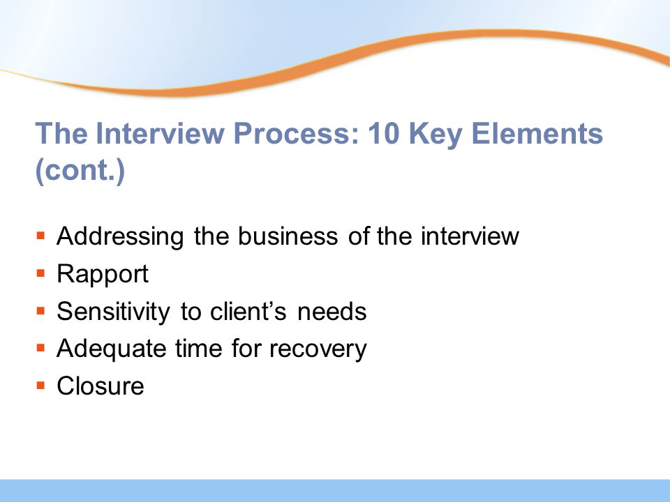 The Interview Process: 10 Key Elements (cont.)  Addressing the business of the interview  Rapport  Sensitivity to client's needs  Adequate time for recovery  Closure