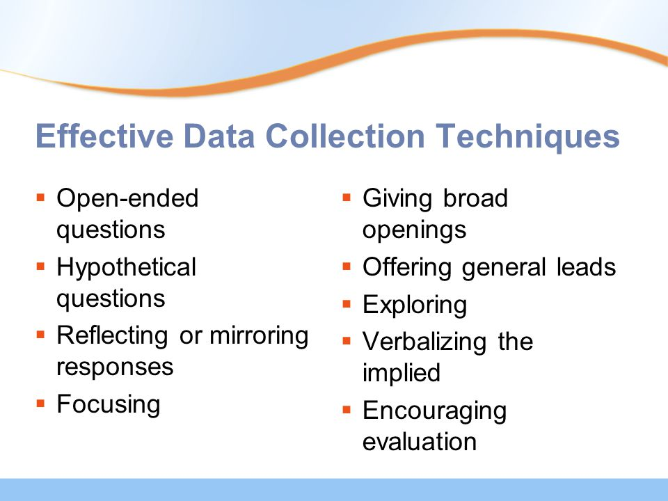 Effective Data Collection Techniques  Open-ended questions  Hypothetical questions  Reflecting or mirroring responses  Focusing  Giving broad openings  Offering general leads  Exploring  Verbalizing the implied  Encouraging evaluation