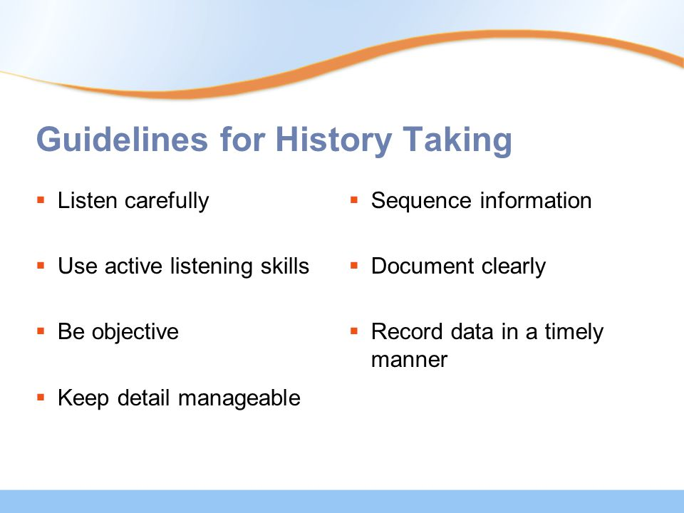 Guidelines for History Taking  Listen carefully  Use active listening skills  Be objective  Keep detail manageable  Sequence information  Docume