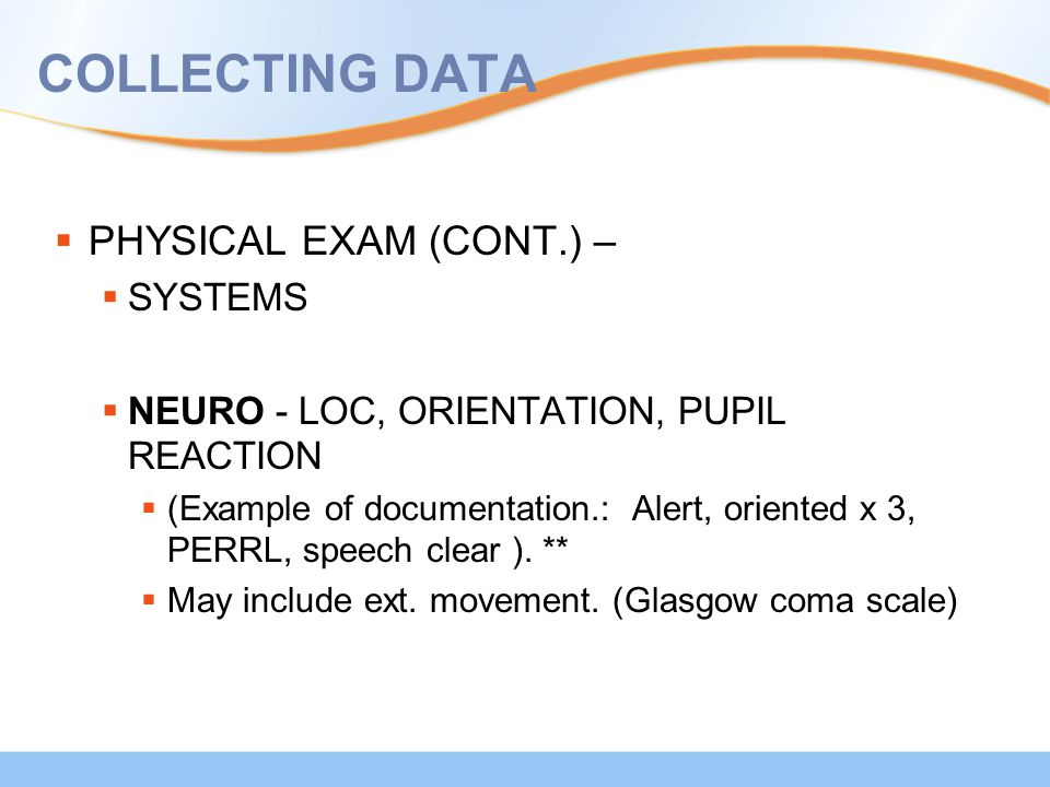 COLLECTING DATA  PHYSICAL EXAM (CONT.) –  SYSTEMS  NEURO - LOC, ORIENTATION, PUPIL REACTION  (Example of documentation.: Alert, oriented x 3, PERR
