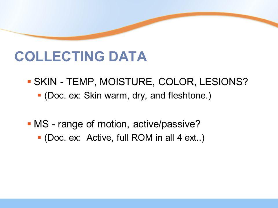 COLLECTING DATA  SKIN - TEMP, MOISTURE, COLOR, LESIONS?  (Doc. ex: Skin warm, dry, and fleshtone.)  MS - range of motion, active/passive?  (Doc. e