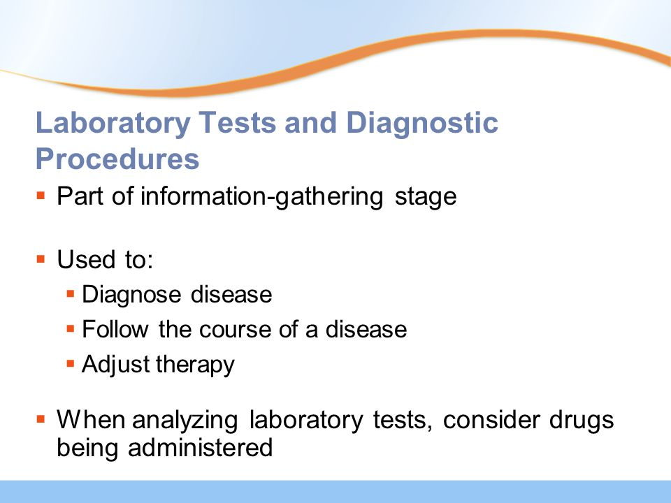 Laboratory Tests and Diagnostic Procedures  Part of information-gathering stage  Used to:  Diagnose disease  Follow the course of a disease  Adju