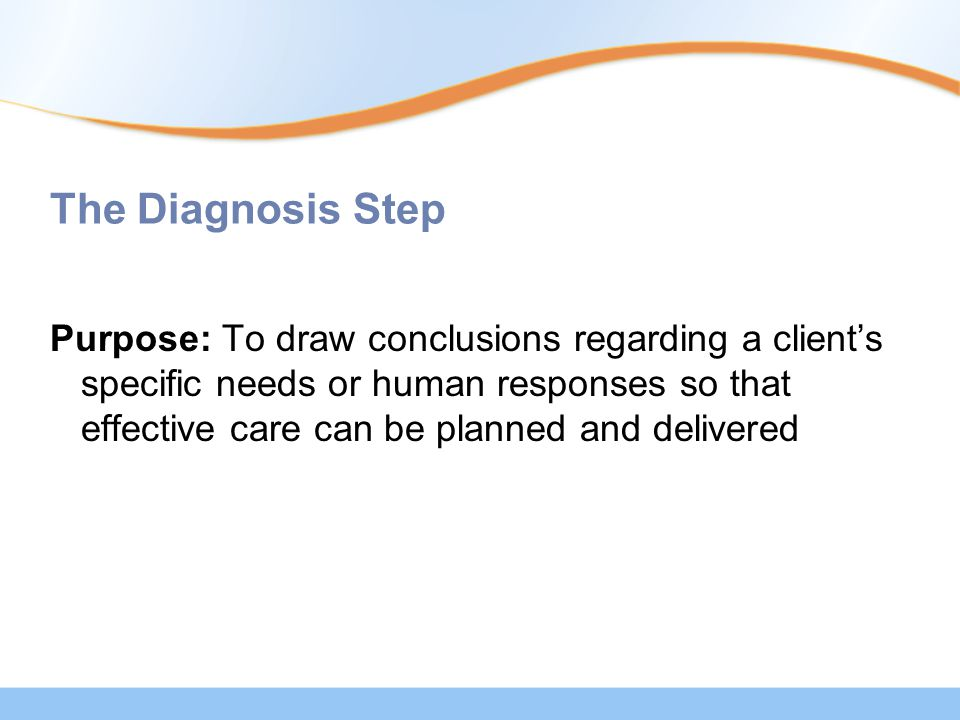 The Diagnosis Step Purpose: To draw conclusions regarding a client's specific needs or human responses so that effective care can be planned and delivered