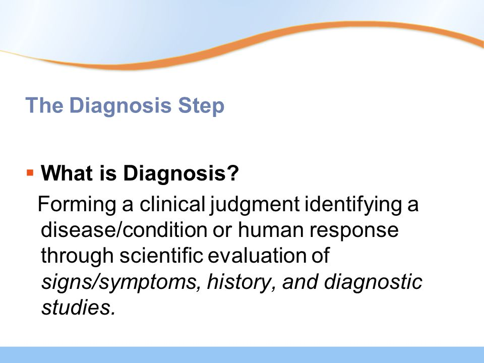 The Diagnosis Step  What is Diagnosis? Forming a clinical judgment identifying a disease/condition or human response through scientific evaluation of