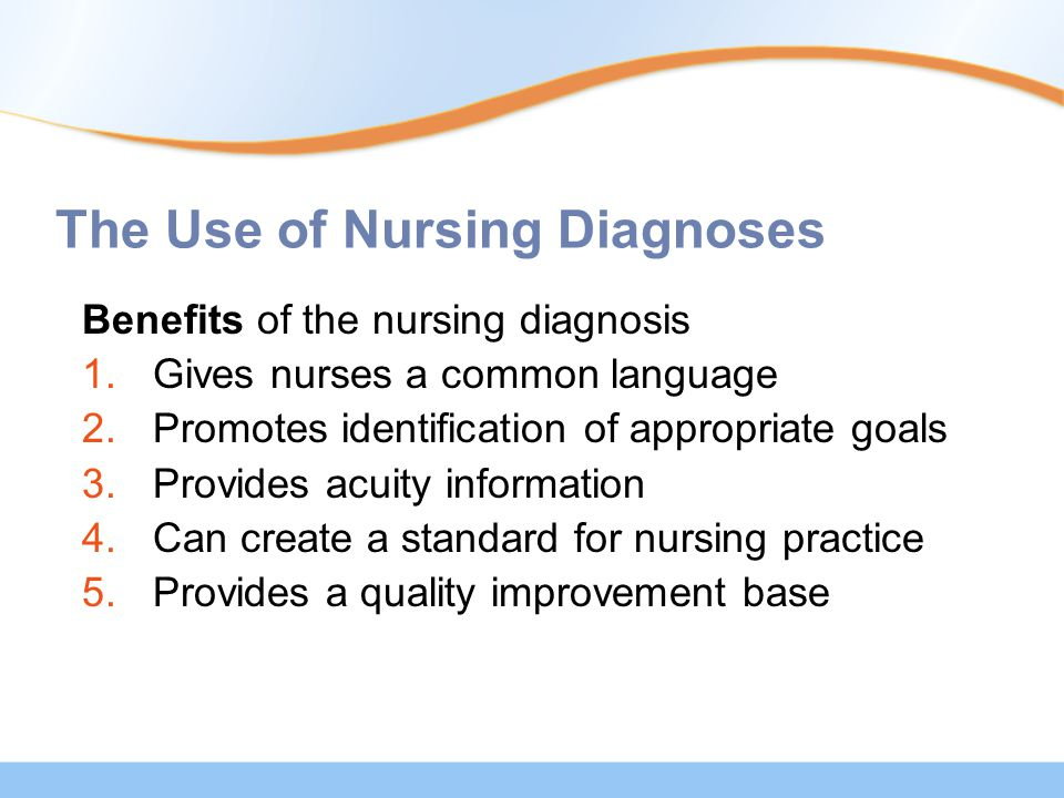 The Use of Nursing Diagnoses Benefits of the nursing diagnosis 1.Gives nurses a common language 2.Promotes identification of appropriate goals 3.Provi