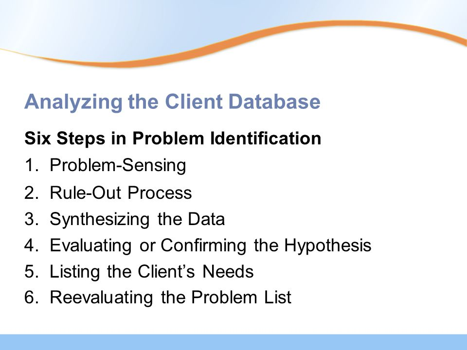 Analyzing the Client Database Six Steps in Problem Identification 1. Problem-Sensing 2. Rule-Out Process 3. Synthesizing the Data 4. Evaluating or Con