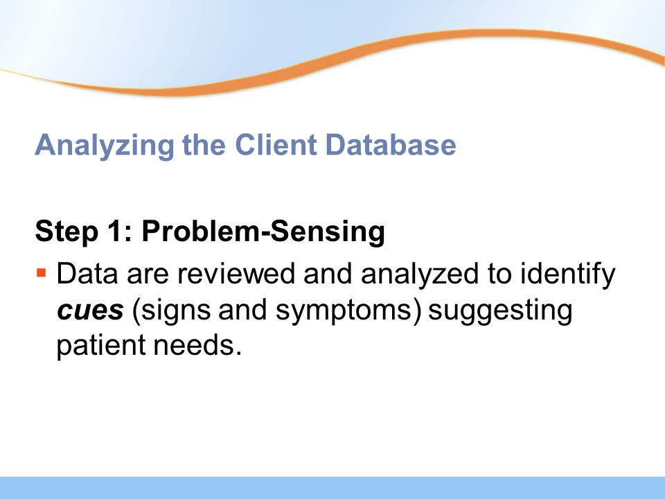 Analyzing the Client Database Step 1: Problem-Sensing  Data are reviewed and analyzed to identify cues (signs and symptoms) suggesting patient needs.
