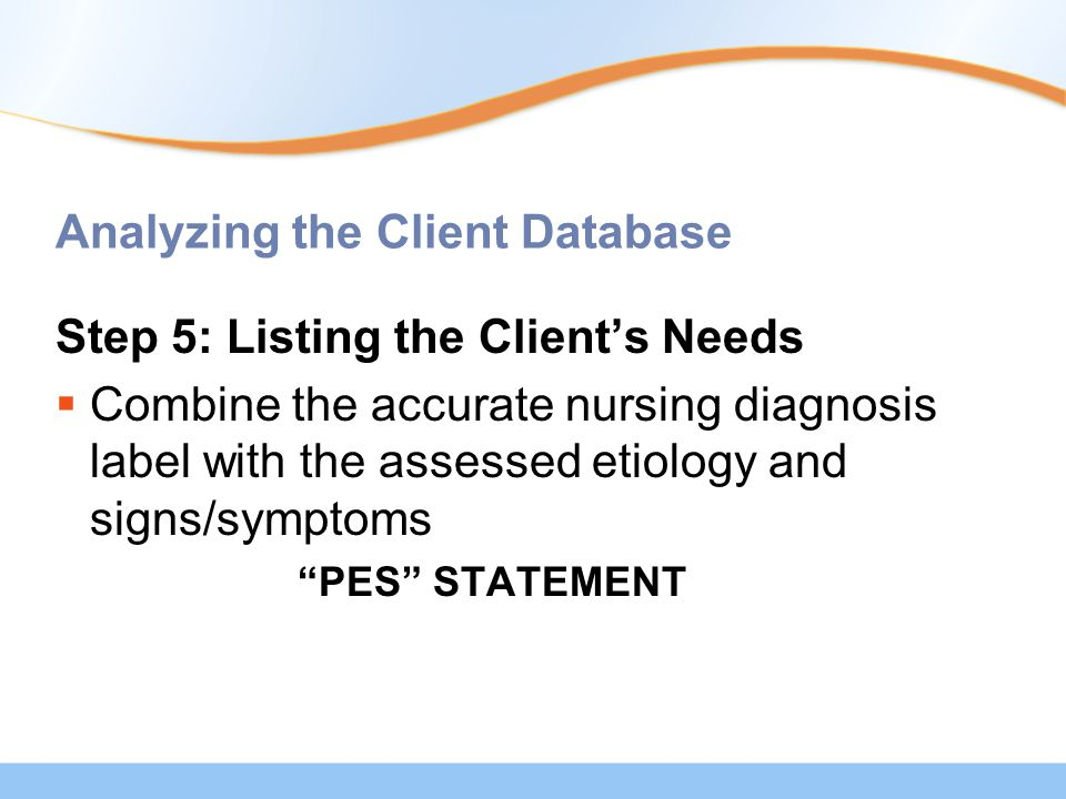 Analyzing the Client Database Step 5: Listing the Client's Needs  Combine the accurate nursing diagnosis label with the assessed etiology and signs/symptoms PES STATEMENT