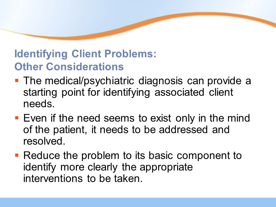 Identifying Client Problems: Other Considerations  The medical/psychiatric diagnosis can provide a starting point for identifying associated client needs.