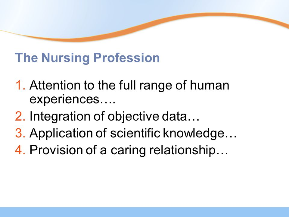 The Nursing Profession 1.Attention to the full range of human experiences…. 2.Integration of objective data… 3.Application of scientific knowledge… 4.
