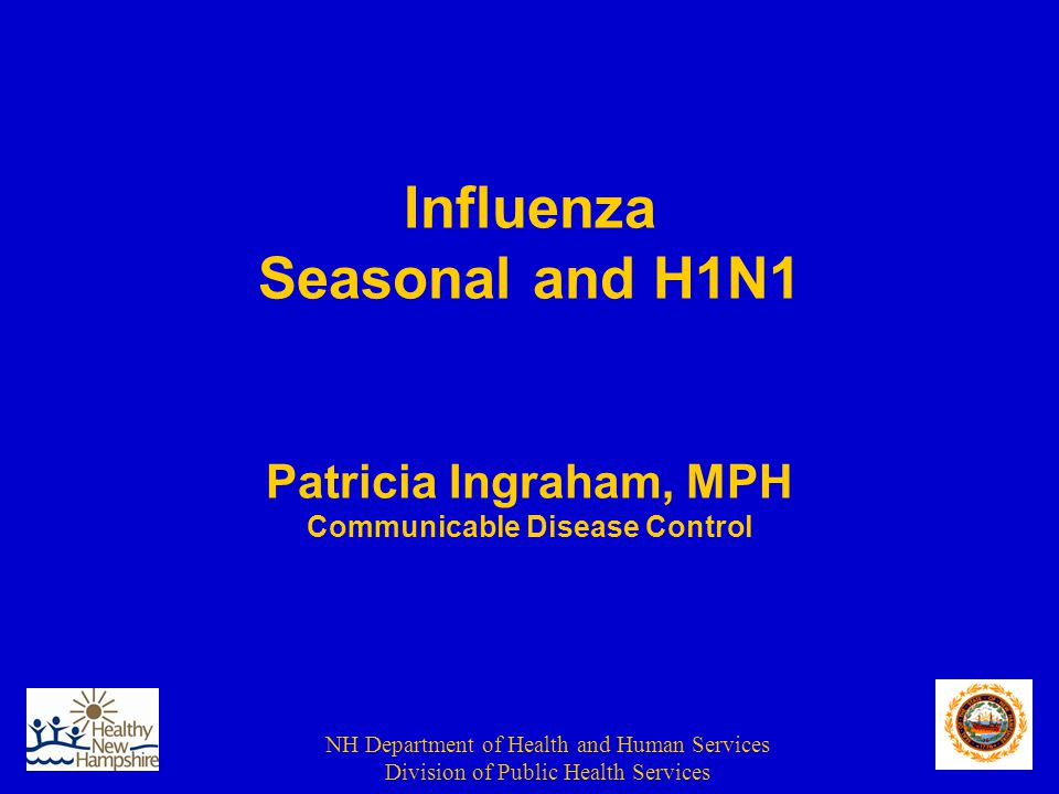NH Department of Health and Human Services Division of Public Health Services Seasonal Influenza Who should be Vaccinated Each Year People who live with or care for those at high risk for complications from flu, including: –Healthcare workers –Household contacts of persons at high risk for complications from the flu –Household contacts and out-of-home caregivers of children younger than 5 years and adults older than 50 years of age