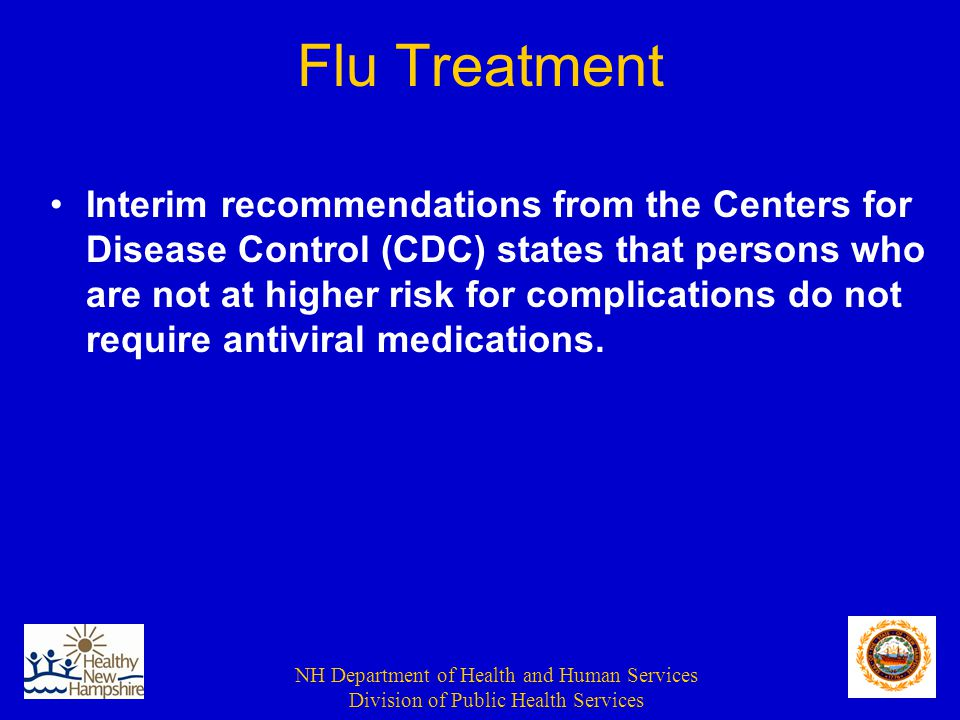 NH Department of Health and Human Services Division of Public Health Services Flu Treatment Interim recommendations from the Centers for Disease Control (CDC) states that persons who are not at higher risk for complications do not require antiviral medications.