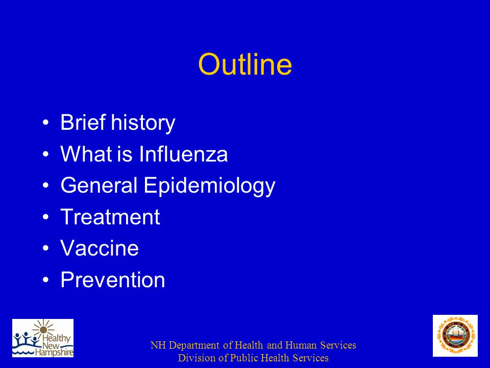 NH Department of Health and Human Services Division of Public Health Services Outline Brief history What is Influenza General Epidemiology Treatment Vaccine Prevention