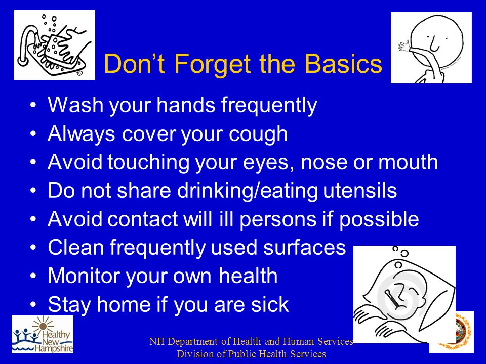 NH Department of Health and Human Services Division of Public Health Services Don't Forget the Basics Wash your hands frequently Always cover your cough Avoid touching your eyes, nose or mouth Do not share drinking/eating utensils Avoid contact will ill persons if possible Clean frequently used surfaces Monitor your own health Stay home if you are sick