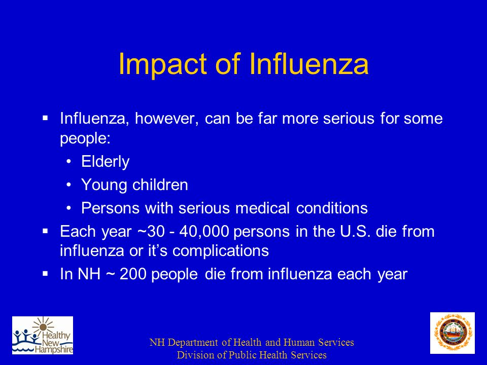 NH Department of Health and Human Services Division of Public Health Services Impact of Influenza  Influenza, however, can be far more serious for some people: Elderly Young children Persons with serious medical conditions  Each year ~30 - 40,000 persons in the U.S.