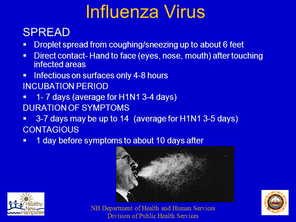 NH Department of Health and Human Services Division of Public Health Services 8 Influenza Virus SPREAD  Droplet spread from coughing/sneezing up to about 6 feet  Direct contact- Hand to face (eyes, nose, mouth) after touching infected areas  Infectious on surfaces only 4-8 hours INCUBATION PERIOD  1- 7 days (average for H1N1 3-4 days) DURATION OF SYMPTOMS  3-7 days may be up to 14 (average for H1N1 3-5 days) CONTAGIOUS  1 day before symptoms to about 10 days after