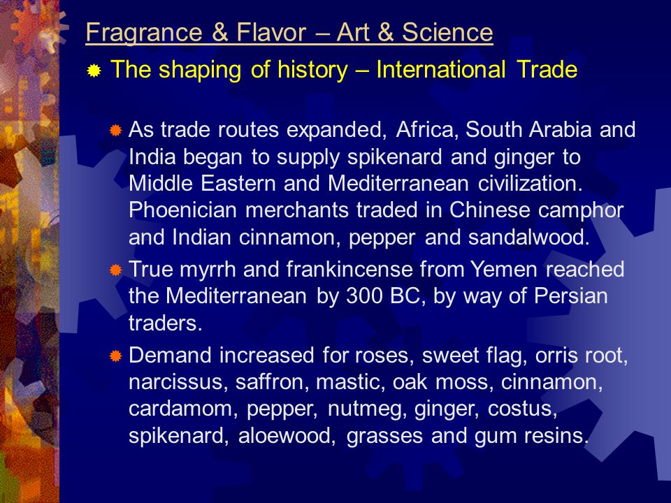 Fragrance & Flavor – Art & Science  The shaping of history – International Trade  As trade routes expanded, Africa, South Arabia and India began to