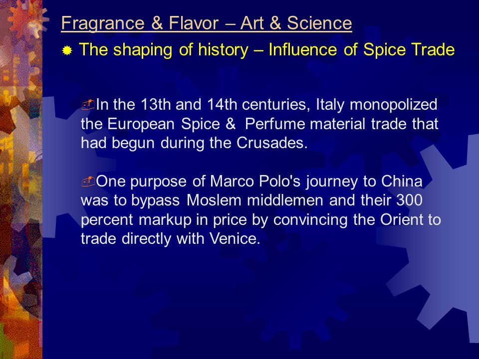 Fragrance & Flavor – Art & Science  The shaping of history – Influence of Spice Trade  In the 13th and 14th centuries, Italy monopolized the European Spice & Perfume material trade that had begun during the Crusades.