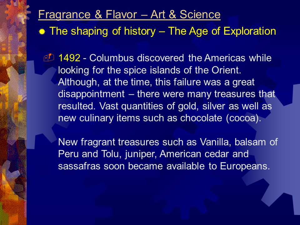 Fragrance & Flavor – Art & Science  The shaping of history – The Age of Exploration  1492 - Columbus discovered the Americas while looking for the spice islands of the Orient.