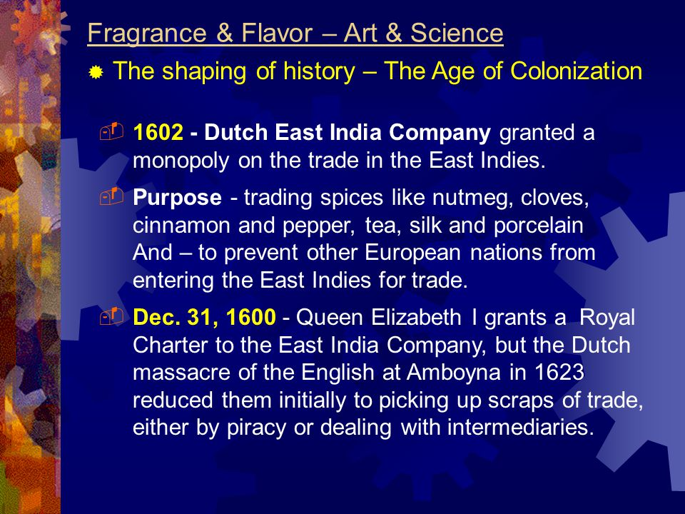 Fragrance & Flavor – Art & Science  The shaping of history – The Age of Colonization  1602 - Dutch East India Company granted a monopoly on the trade in the East Indies.