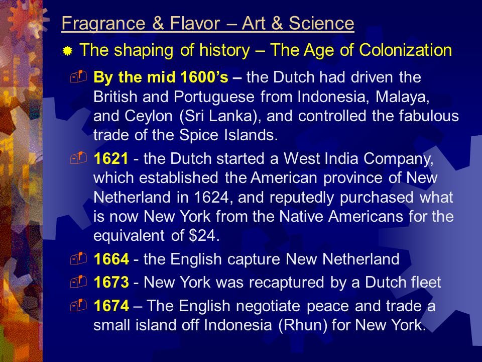Fragrance & Flavor – Art & Science  The shaping of history – The Age of Colonization  By the mid 1600's – the Dutch had driven the British and Portuguese from Indonesia, Malaya, and Ceylon (Sri Lanka), and controlled the fabulous trade of the Spice Islands.