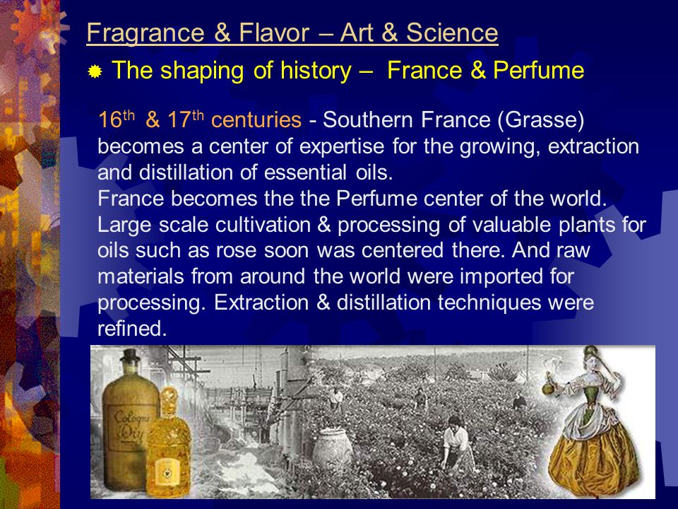 Fragrance & Flavor – Art & Science  The shaping of history – France & Perfume 16 th & 17 th centuries - Southern France (Grasse) becomes a center of expertise for the growing, extraction and distillation of essential oils.