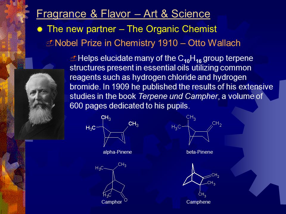 Fragrance & Flavor – Art & Science  The new partner – The Organic Chemist  Helps elucidate many of the C 10 H 16 group terpene structures present in essential oils utilizing common reagents such as hydrogen chloride and hydrogen bromide.