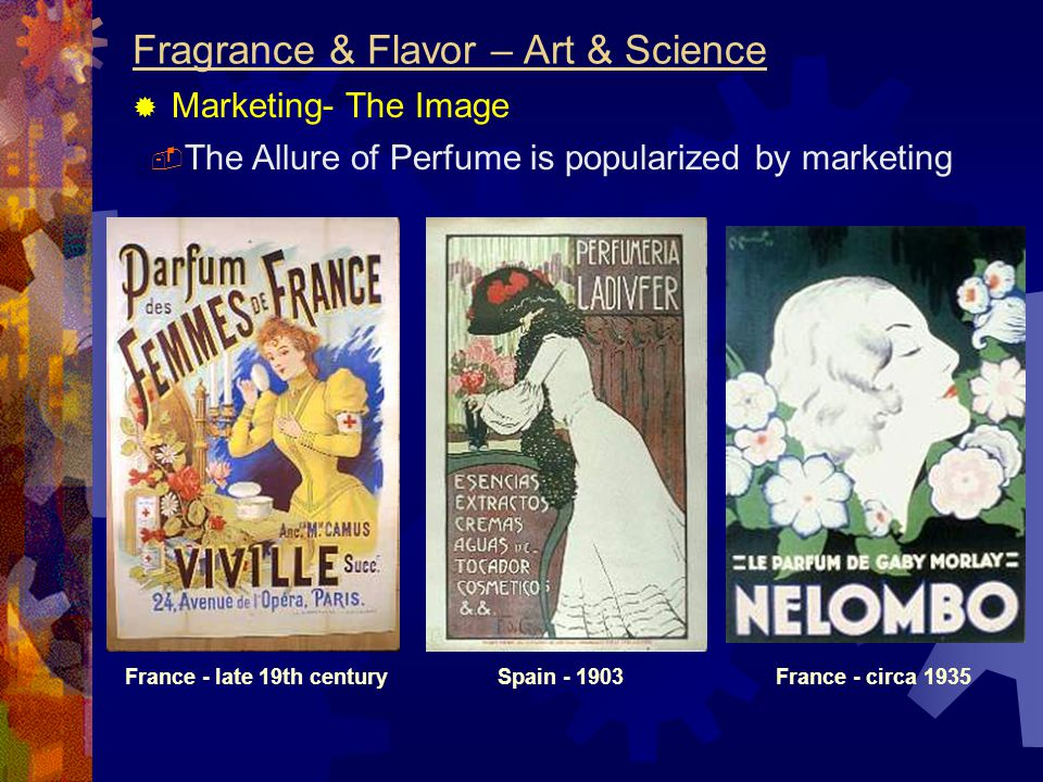 Fragrance & Flavor – Art & Science  Marketing- The Image  The Allure of Perfume is popularized by marketing France - late 19th centuryFrance - circa 1935Spain - 1903
