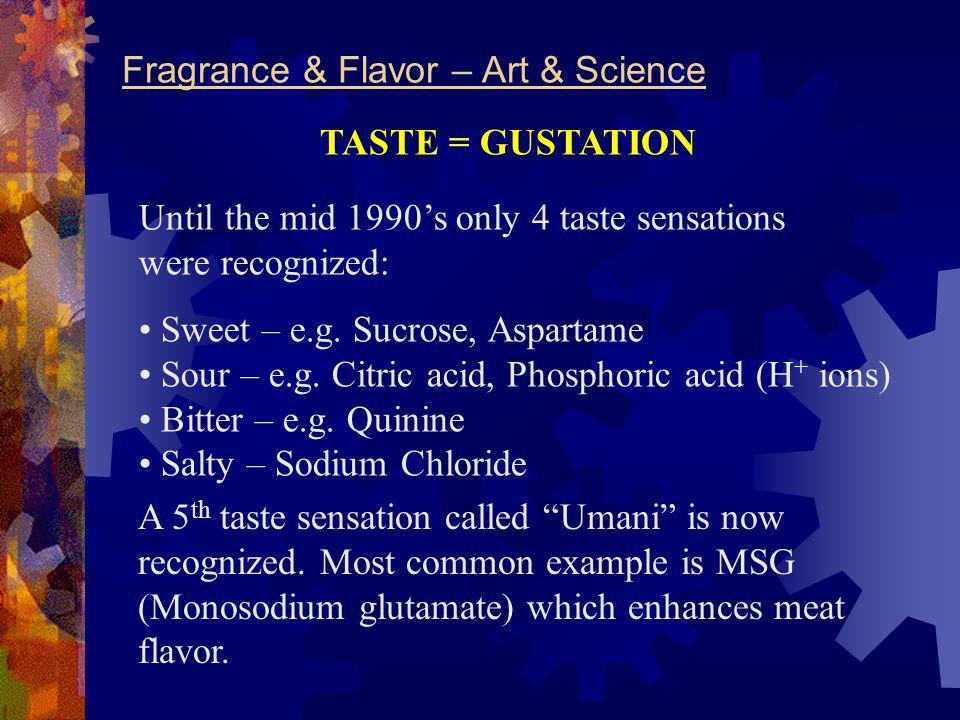 Fragrance & Flavor – Art & Science TASTE = GUSTATION Until the mid 1990's only 4 taste sensations were recognized: Sweet – e.g. Sucrose, Aspartame Sou