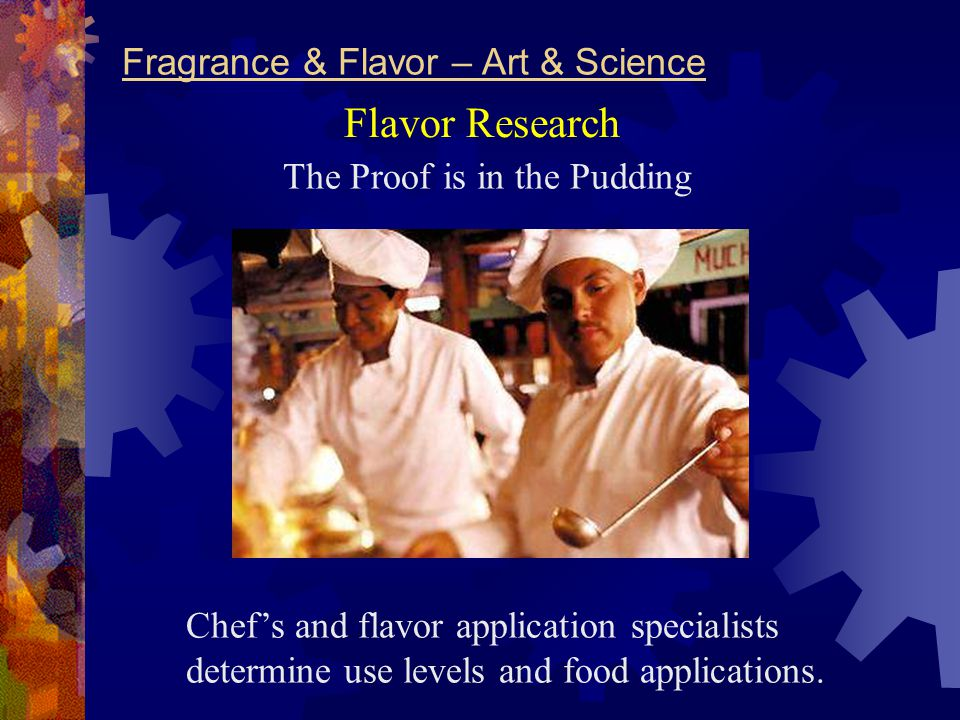 Fragrance & Flavor – Art & Science The Proof is in the Pudding Chef's and flavor application specialists determine use levels and food applications.