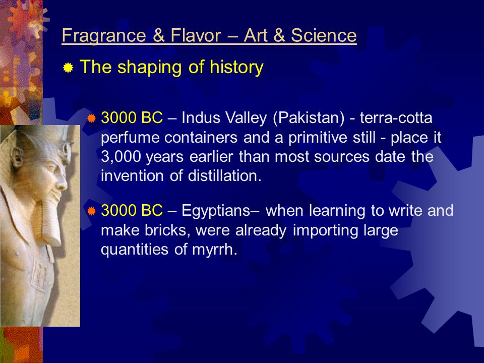 Fragrance & Flavor – Art & Science  The shaping of history  3000 BC – Indus Valley (Pakistan) - terra-cotta perfume containers and a primitive still - place it 3,000 years earlier than most sources date the invention of distillation.