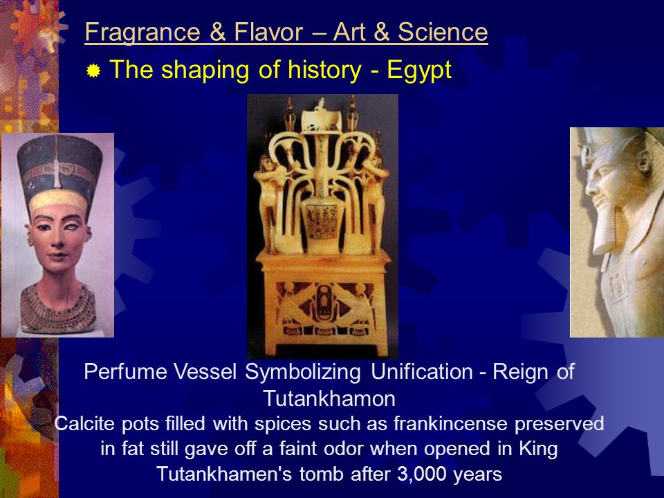 Perfume Vessel Symbolizing Unification - Reign of Tutankhamon Calcite pots filled with spices such as frankincense preserved in fat still gave off a faint odor when opened in King Tutankhamen s tomb after 3,000 years Fragrance & Flavor – Art & Science  The shaping of history - Egypt