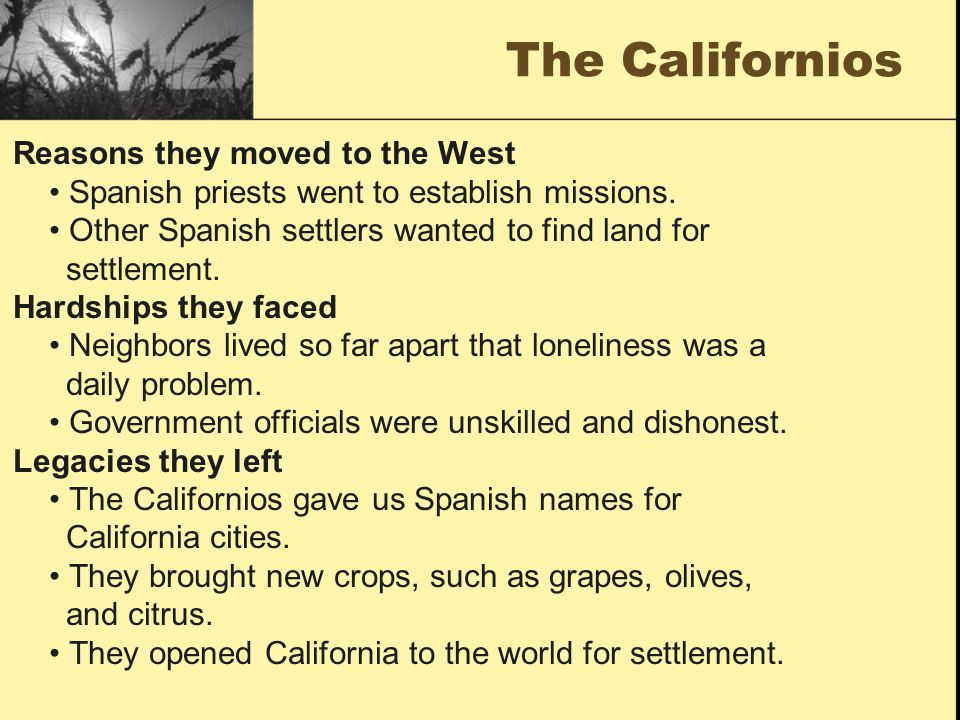 The Californios Reasons they moved to the West Spanish priests went to establish missions. Other Spanish settlers wanted to find land for settlement.