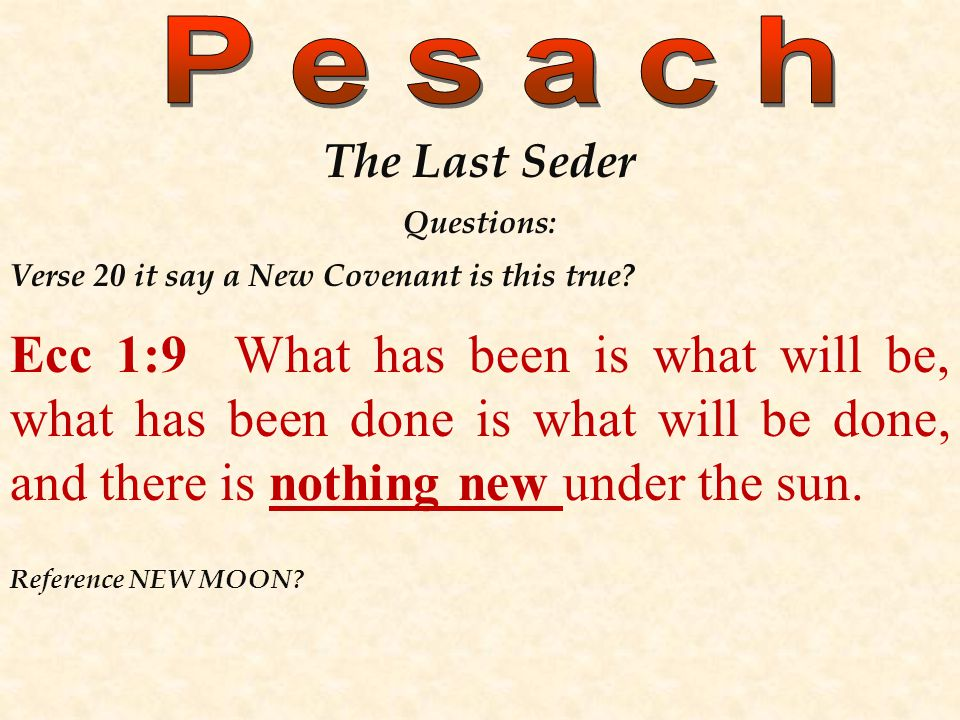 The Last Seder Questions: Verse 20 it say a New Covenant is this true? Ecc 1:9 What has been is what will be, what has been done is what will be done,