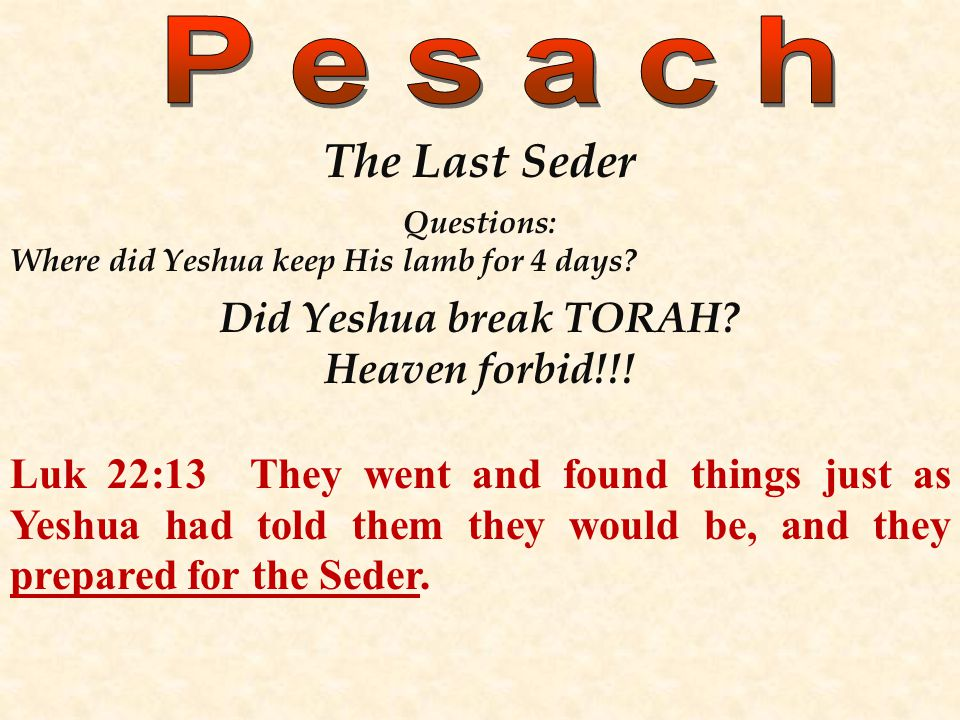 The Last Seder Questions: Where did Yeshua keep His lamb for 4 days? Did Yeshua break TORAH? Heaven forbid!!! Luk 22:13 They went and found things jus