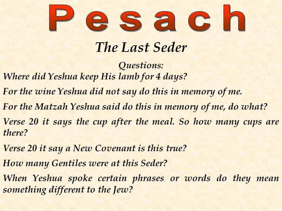 The Last Seder Questions: Where did Yeshua keep His lamb for 4 days? For the wine Yeshua did not say do this in memory of me. For the Matzah Yeshua sa