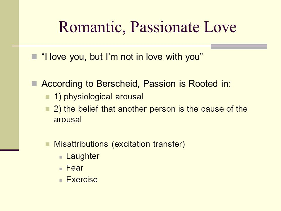 """Romantic, Passionate Love """"I love you, but I'm not in love with you"""" According to Berscheid, Passion is Rooted in: 1) physiological arousal 2) the bel"""