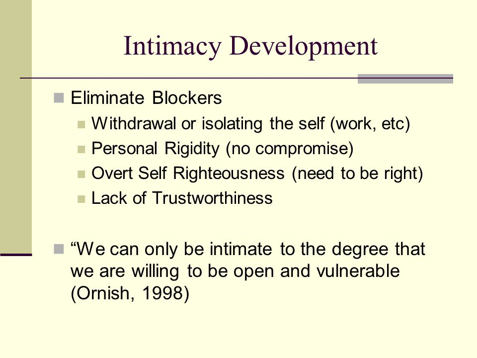 Intimacy Development Eliminate Blockers Withdrawal or isolating the self (work, etc) Personal Rigidity (no compromise) Overt Self Righteousness (need