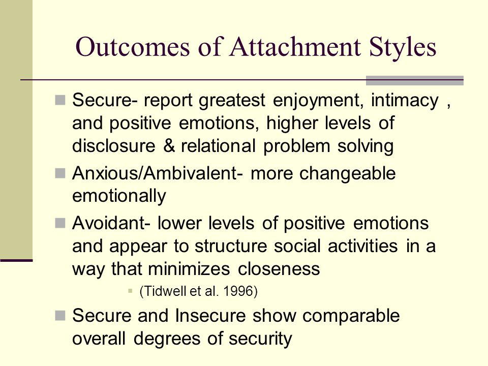 Outcomes of Attachment Styles Secure- report greatest enjoyment, intimacy, and positive emotions, higher levels of disclosure & relational problem sol