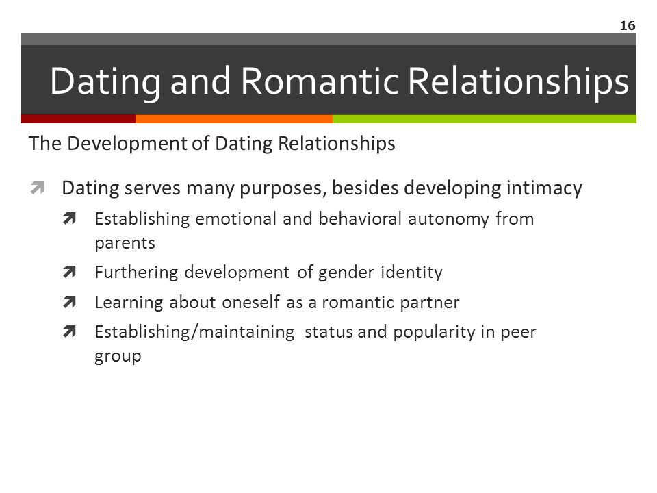 The Development of Dating Relationships  Dating serves many purposes, besides developing intimacy  Establishing emotional and behavioral autonomy from parents  Furthering development of gender identity  Learning about oneself as a romantic partner  Establishing/maintaining status and popularity in peer group 16 Dating and Romantic Relationships