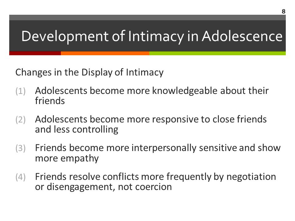 Changes in the Display of Intimacy (1) Adolescents become more knowledgeable about their friends (2) Adolescents become more responsive to close friends and less controlling (3) Friends become more interpersonally sensitive and show more empathy (4) Friends resolve conflicts more frequently by negotiation or disengagement, not coercion 8 Development of Intimacy in Adolescence