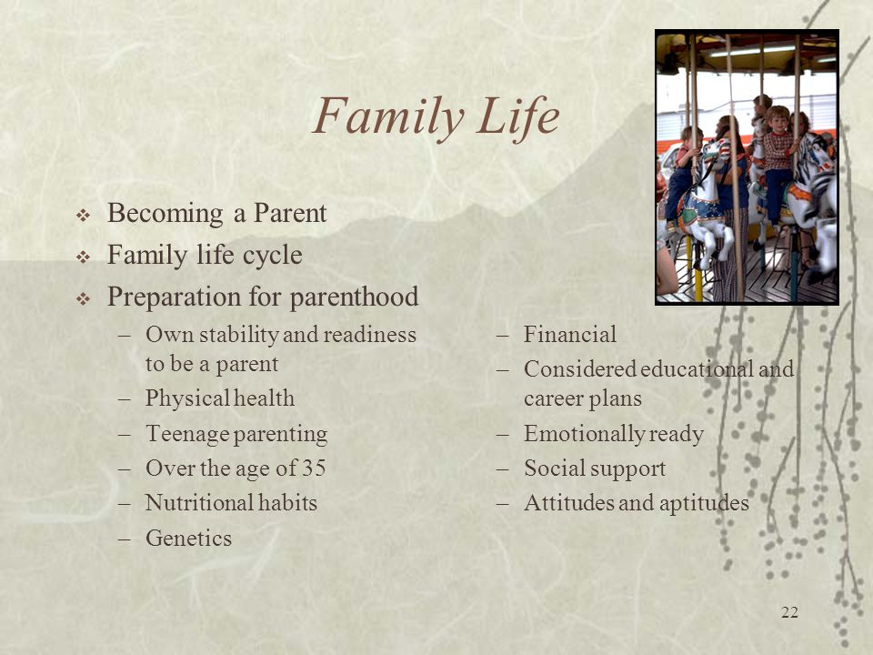 22 Family Life  Becoming a Parent  Family life cycle  Preparation for parenthood –Own stability and readiness to be a parent –Physical health –Teen