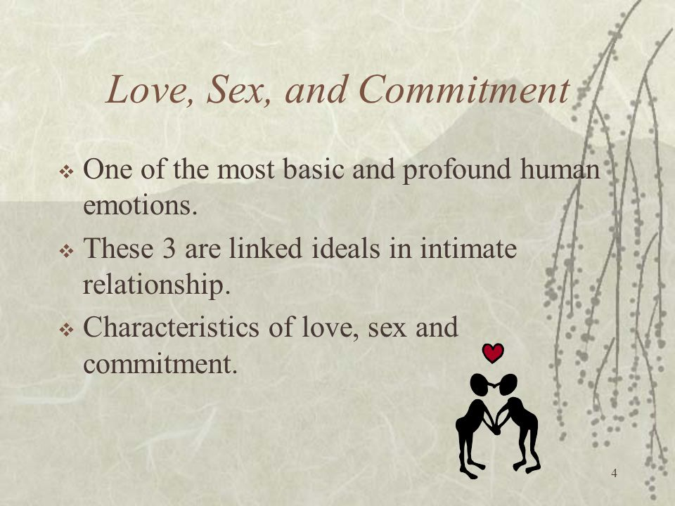 4 Love, Sex, and Commitment  One of the most basic and profound human emotions.  These 3 are linked ideals in intimate relationship.  Characteristi