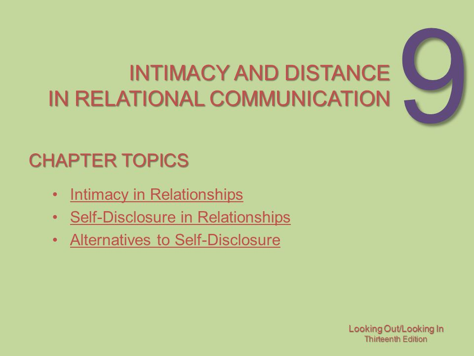 Looking Out/Looking In Thirteenth Edition 9 INTIMACY AND DISTANCE IN RELATIONAL COMMUNICATION CHAPTER TOPICS Intimacy in Relationships Self-Disclosure