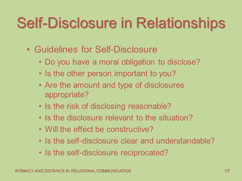 17 INTIMACY AND DISTANCE IN RELATIONAL COMMUNICATION Self-Disclosure in Relationships Guidelines for Self-Disclosure Do you have a moral obligation to