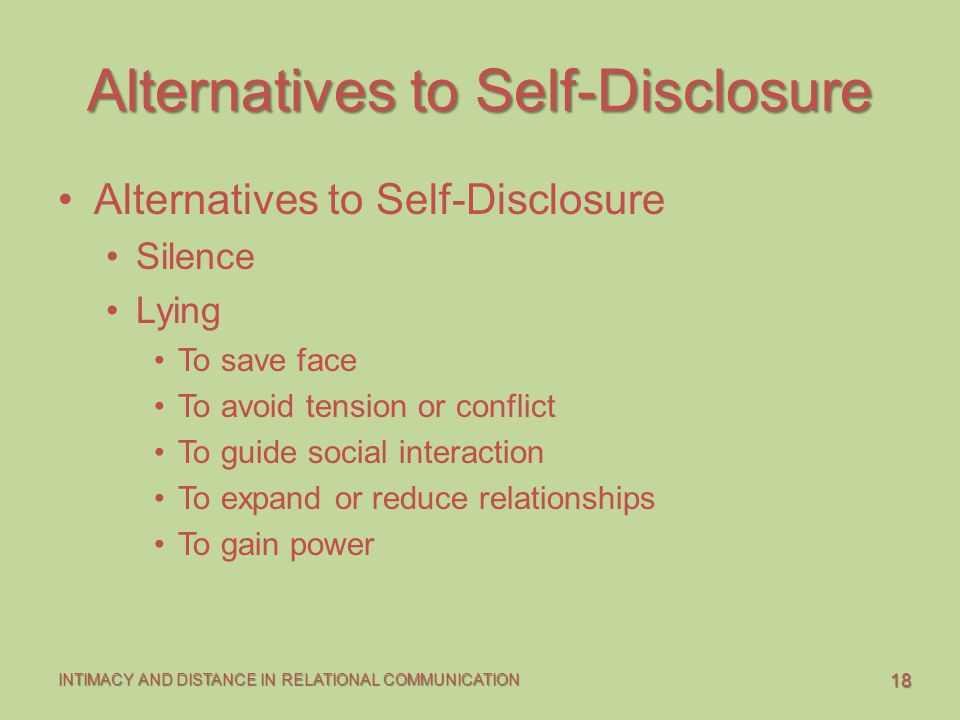 18 INTIMACY AND DISTANCE IN RELATIONAL COMMUNICATION Alternatives to Self-Disclosure Silence Lying To save face To avoid tension or conflict To guide