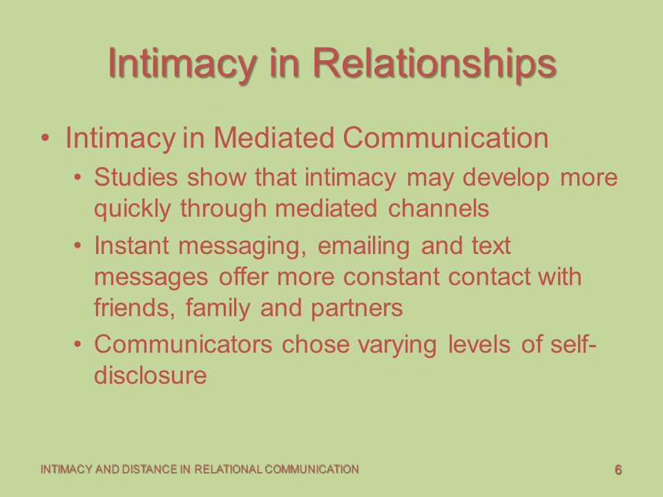 6 INTIMACY AND DISTANCE IN RELATIONAL COMMUNICATION Intimacy in Relationships Intimacy in Mediated Communication Studies show that intimacy may develo